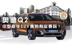 奥迪Q2,小型豪华SUV真的有必要吗?