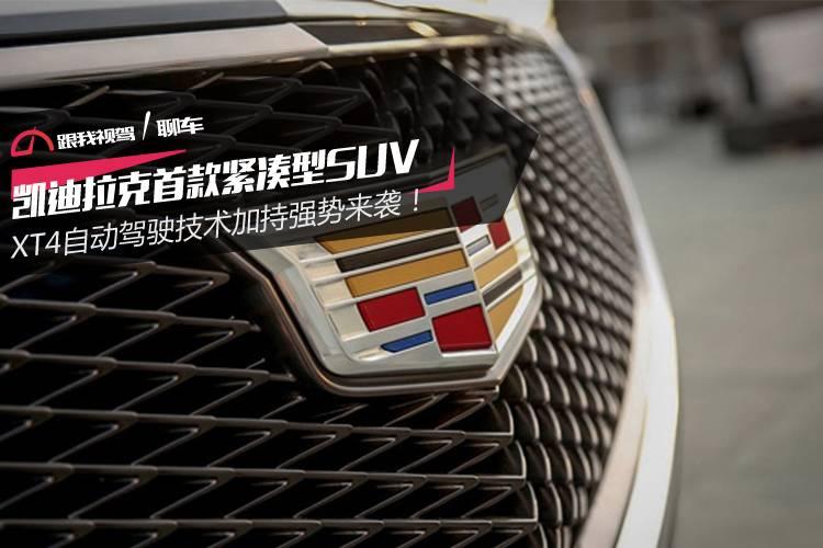 凯迪拉克首款紧凑型SUV XT4自动驾驶技术加持强势来袭!