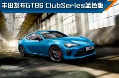 丰田发布GT86 Club Series蓝色版,月初上市,约合24万起