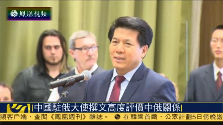 中国驻俄大使撰文 高度评价中俄关系
