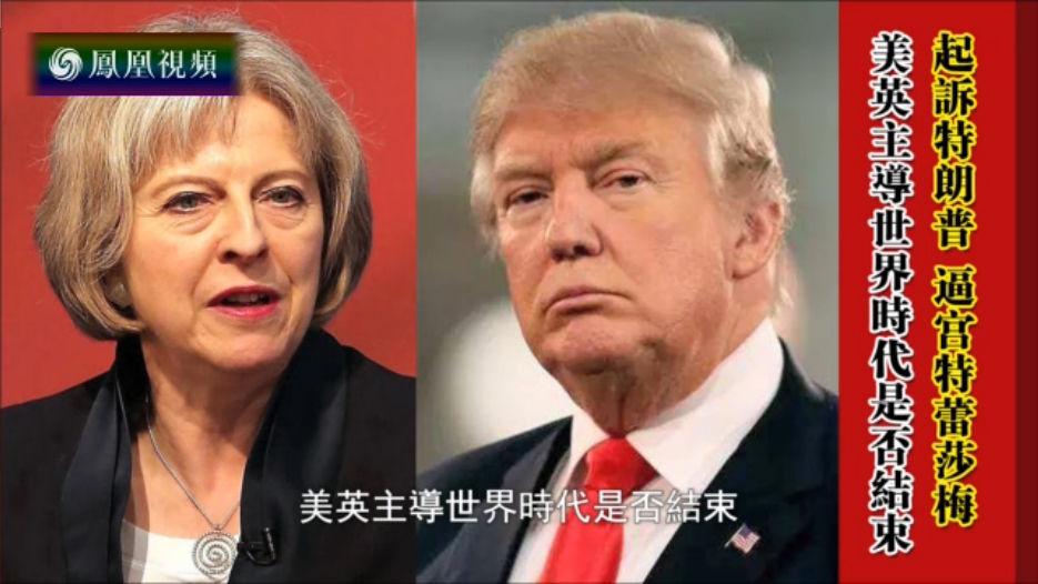 起诉特朗普 逼宫特蕾莎梅 美英主导世界时代是否结束