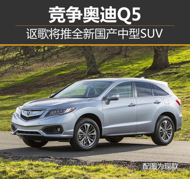 讴歌将推全新国产中型SUV竞争奥迪Q5